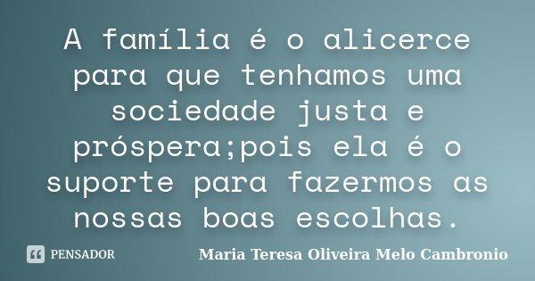 A família é o alicerce para que tenhamos uma sociedade justa e próspera;pois ela é o suporte para fazermos as nossas boas escolhas.... Frase de Maria Teresa Oliveira Melo Cambronio.