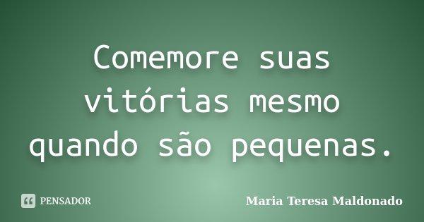 Comemore suas vitórias mesmo quando são pequenas.... Frase de Maria Teresa Maldonado.