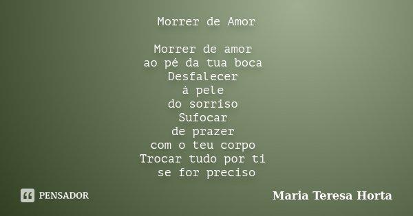 Morrer de Amor Morrer de amor ao pé da tua boca Desfalecer à pele do sorriso Sufocar de prazer com o teu corpo Trocar tudo por ti se for preciso... Frase de Maria Teresa Horta.