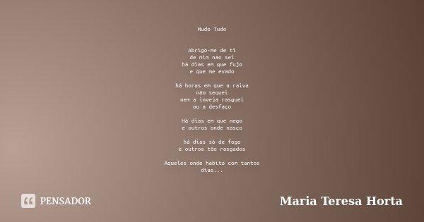 Mudo Tudo Abrigo-me de ti de mim não sei há dias em que fujo e que me evado há horas em que a raiva não sequei nem a inveja rasguei ou a desfaço Há dias em que ... Frase de Maria Teresa Horta.