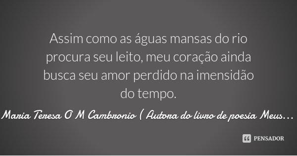 Assim como as águas mansas do rio procura seu leito, meu coração ainda busca seu amor perdido na imensidão do tempo.... Frase de Maria Teresa O M Cambronio ( Autora do livro de poesia Meus Momentos.