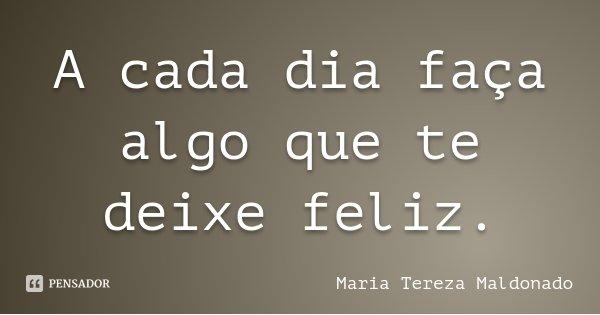 A cada dia faça algo que te deixe feliz.... Frase de Maria Tereza Maldonado.