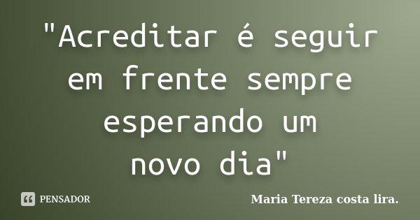 """""""Acreditar é seguir em frente sempre esperando um novo dia""""... Frase de Maria Tereza costa lira.."""