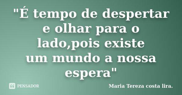"""""""É tempo de despertar e olhar para o lado,pois existe um mundo a nossa espera""""... Frase de Maria Tereza costa lira."""