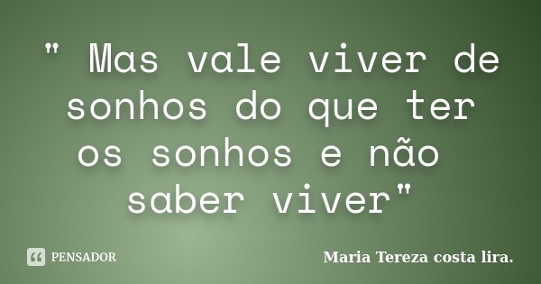 """"""" Mas vale viver de sonhos do que ter os sonhos e não saber viver""""... Frase de Maria Tereza costa lira.."""