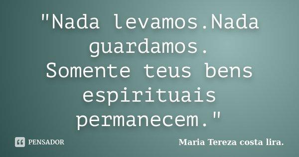 """""""Nada levamos.Nada guardamos. Somente teus bens espirituais permanecem.""""... Frase de Maria Tereza costa lira.."""