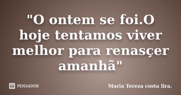 """""""O ontem se foi.O hoje tentamos viver melhor para renasçer amanhã""""... Frase de Maria Tereza costa lira.."""