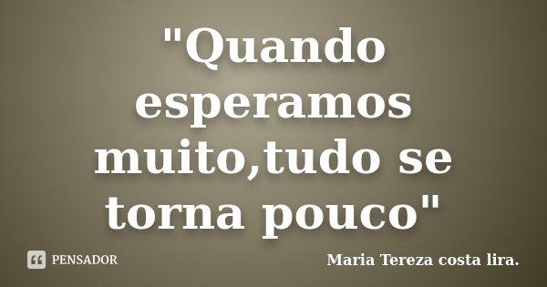 """""""Quando esperamos muito,tudo se torna pouco""""... Frase de Maria Tereza costa lira.."""