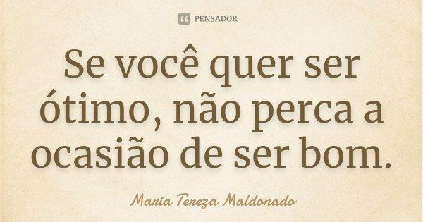 Se você quer ser ótimo, não perca a ocasião de ser bom.... Frase de Maria Tereza Maldonado.