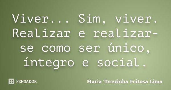Viver... Sim, viver. Realizar e realizar-se como ser único, íntegro e social.... Frase de Maria Terezinha Feitosa Lima.