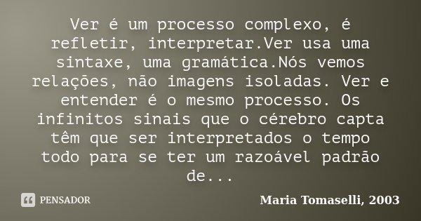 Ver é um processo complexo, é refletir, interpretar.Ver usa uma sintaxe, uma gramática.Nós vemos relações, não imagens isoladas. Ver e entender é o mesmo proces... Frase de Maria Tomaselli, 2003.
