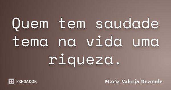 Quem tem saudade tema na vida uma riqueza.... Frase de Maria Valéria Rezende.