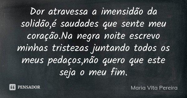 Dor atravessa a imensidão da solidão,é saudades que sente meu coração.Na negra noite escrevo minhas tristezas juntando todos os meus pedaços,não quero que este ... Frase de Maria Vita Pereira.