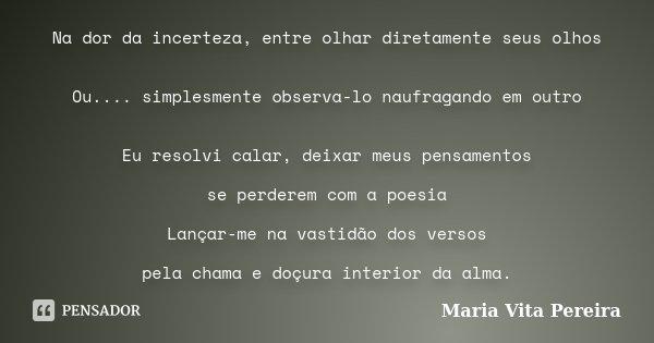 Na dor da incerteza, entre olhar diretamente seus olhos Ou.... simplesmente observa-lo naufragando em outro Eu resolvi calar, deixar meus pensamentos se perdere... Frase de Maria Vita Pereira.