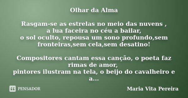 Olhar da Alma Rasgam-se as estrelas no meio das nuvens , a lua faceira no céu a bailar, o sol oculto, repousa um sono profundo,sem fronteiras,sem cela,sem desat... Frase de Maria Vita Pereira.