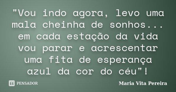 """""""Vou indo agora, levo uma mala cheinha de sonhos... em cada estação da vida vou parar e acrescentar uma fita de esperança azul da cor do céu""""!... Frase de Maria Vita Pereira."""