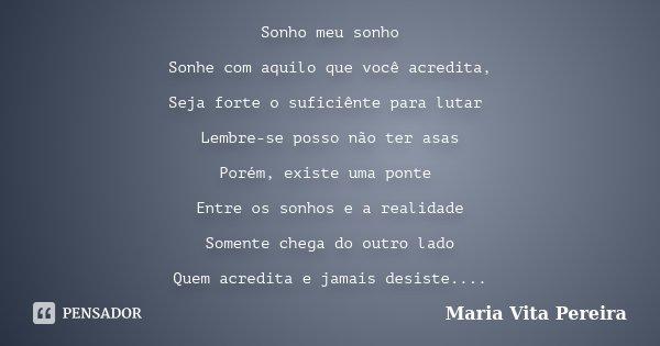Sonho meu sonho Sonhe com aquilo que você acredita, Seja forte o suficiênte para lutar Lembre-se posso não ter asas Porém, existe uma ponte Entre os sonhos e a ... Frase de Maria Vita Pereira.