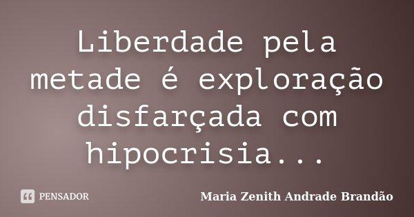 Liberdade pela metade é exploração disfarçada com hipocrisia...... Frase de Maria Zenith Andrade Brandão.