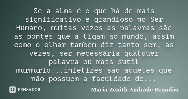 Se a alma é o que há de mais significativo e grandioso no Ser Humano, muitas vezes as palavras são as pontes que a ligam ao mundo, assim como o olhar também diz... Frase de Maria Zenith Andrade Brandão.