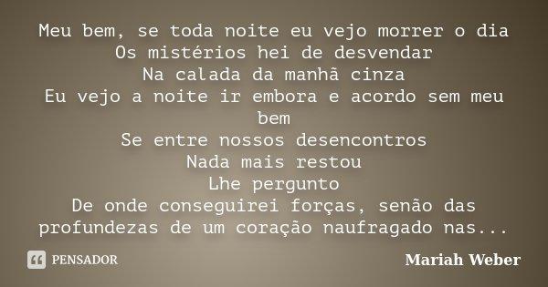 Meu bem, se toda noite eu vejo morrer o dia Os mistérios hei de desvendar Na calada da manhã cinza Eu vejo a noite ir embora e acordo sem meu bem Se entre nosso... Frase de Mariah Weber.