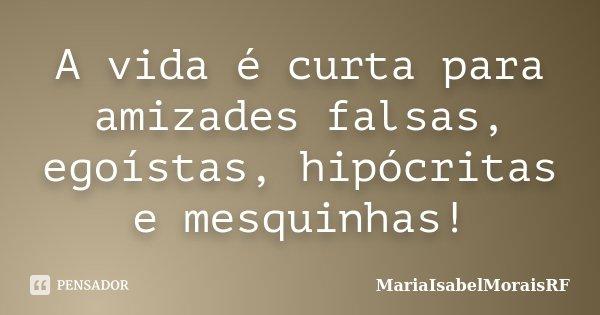 A vida é curta para amizades falsas, egoístas, hipócritas e mesquinhas!... Frase de MariaIsabelMoraisRF.