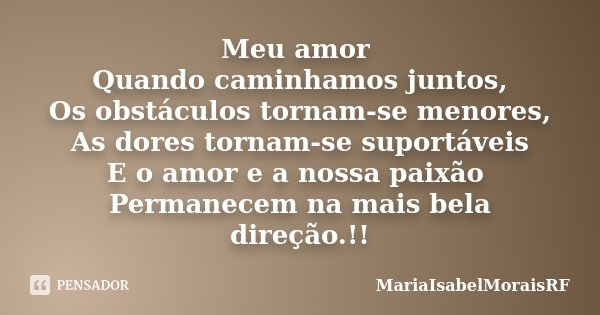 Meu amor Quando caminhamos juntos, Os obstáculos tornam-se menores, As dores tornam-se suportáveis E o amor e a nossa paixão Permanecem na mais bela direção.!!... Frase de MariaIsabelMoraisRF.