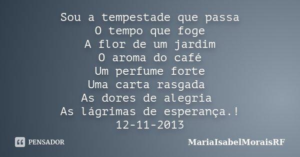 Sou a tempestade que passa O tempo que foge A flor de um jardim O aroma do café Um perfume forte Uma carta rasgada As dores de alegria As lágrimas de esperança.... Frase de MariaIsabelMoraisRF.