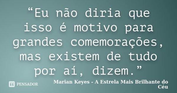 """""""Eu não diria que isso é motivo para grandes comemorações, mas existem de tudo por aí, dizem.""""... Frase de Marian Keyes - A Estrela Mais Brilhante do Céu."""