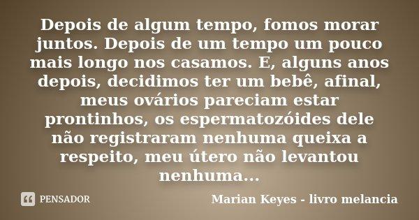Depois de algum tempo, fomos morar juntos. Depois de um tempo um pouco mais longo nos casamos. E, alguns anos depois, decidimos ter um bebê, afinal, meus ovário... Frase de Marian Keyes - livro melancia.
