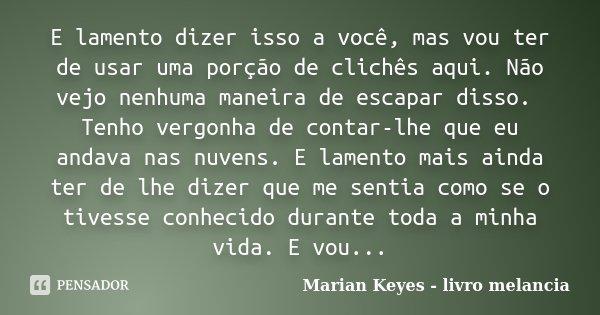 E lamento dizer isso a você, mas vou ter de usar uma porção de clichês aqui. Não vejo nenhuma maneira de escapar disso. Tenho vergonha de contar-lhe que eu anda... Frase de Marian Keyes - livro melancia.