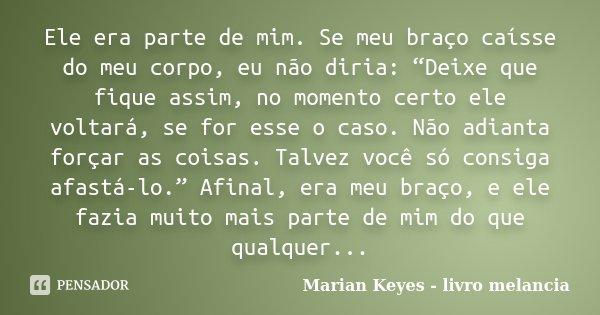 """Ele era parte de mim. Se meu braço caísse do meu corpo, eu não diria: """"Deixe que fique assim, no momento certo ele voltará, se for esse o caso. Não adianta forç... Frase de Marian Keyes - livro melancia."""