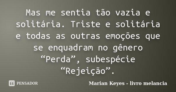 """Mas me sentia tão vazia e solitária. Triste e solitária e todas as outras emoções que se enquadram no gênero """"Perda"""", subespécie """"Rejeição"""".... Frase de Marian Keyes - livro melancia."""