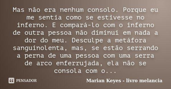 Mas não era nenhum consolo. Porque eu me sentia como se estivesse no inferno. E compará-lo com o inferno de outra pessoa não diminui em nada a dor do meu. Descu... Frase de Marian Keyes - livro melancia.