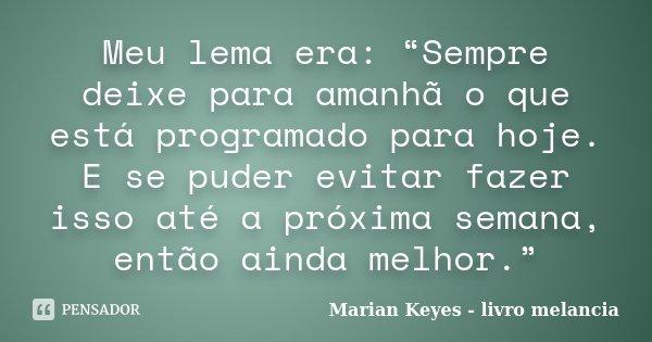 """Meu lema era: """"Sempre deixe para amanhã o que está programado para hoje. E se puder evitar fazer isso até a próxima semana, então ainda melhor.""""... Frase de Marian Keyes - livro melancia."""