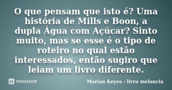 O que pensam que isto é? Uma história de Mills e Boon, a dupla Água com Açúcar? Sinto muito, mas se esse é o tipo de roteiro no qual estão interessados, então s... Frase de Marian Keyes - livro melancia.