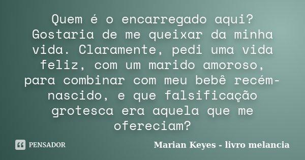 Quem é o encarregado aqui? Gostaria de me queixar da minha vida. Claramente, pedi uma vida feliz, com um marido amoroso, para combinar com meu bebê recém-nascid... Frase de Marian Keyes - livro melancia.