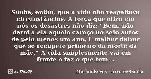 """Soube, então, que a vida não respeitava circunstâncias. A força que atira em nós os desastres não diz: """"Bem, não darei a ela aquele caroço no seio antes de pelo... Frase de Marian Keyes - livro melancia."""