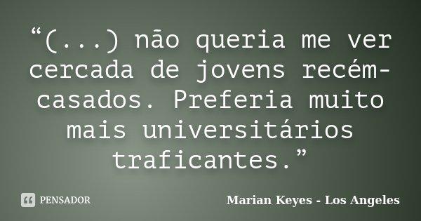 """""""(...) não queria me ver cercada de jovens recém-casados. Preferia muito mais universitários traficantes.""""... Frase de Marian Keyes - Los Angeles."""