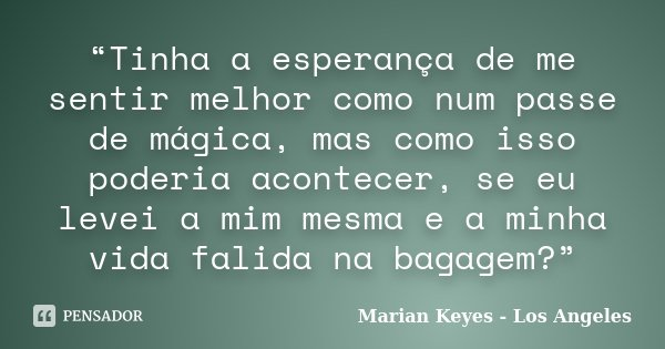"""""""Tinha a esperança de me sentir melhor como num passe de mágica, mas como isso poderia acontecer, se eu levei a mim mesma e a minha vida falida na bagagem?""""... Frase de Marian Keyes - Los Angeles."""