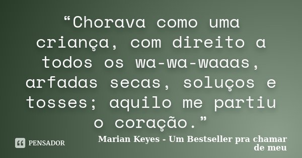"""""""Chorava como uma criança, com direito a todos os wa-wa-waaas, arfadas secas, soluços e tosses; aquilo me partiu o coração.""""... Frase de Marian Keyes - Um Bestseller pra chamar de meu."""