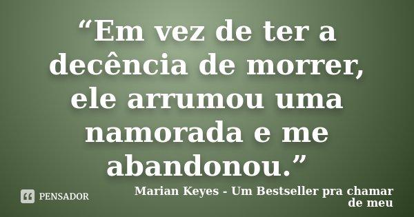 """""""Em vez de ter a decência de morrer, ele arrumou uma namorada e me abandonou.""""... Frase de Marian Keyes - Um Bestseller pra chamar de meu."""