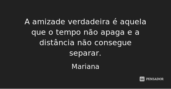 A amizade verdadeira é aquela que o tempo não apaga e a distância não consegue separar.... Frase de Mariana.