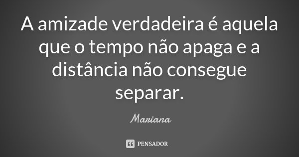 A amizade verdadeira é aquela que o tempo não apaga e a distância não consegue separar.... Frase de Mariana..