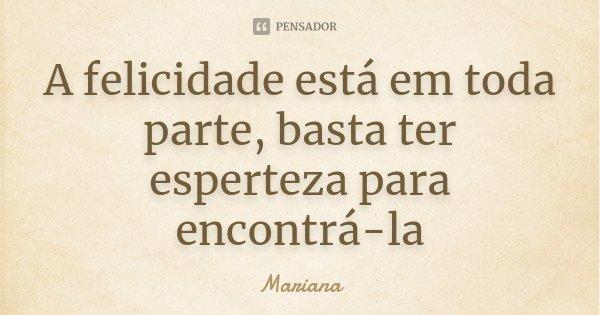A felicidade está em toda parte, basta ter esperteza para encontrá-la... Frase de Mariana.