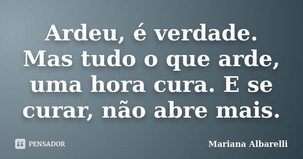 Ardeu, é verdade. Mas tudo o que arde, uma hora cura. E se curar, não abre mais.... Frase de Mariana Albarelli.