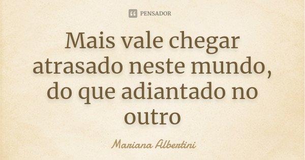 Mais vale chegar atrasado neste mundo, do que adiantado no outro... Frase de Mariana Albertini.