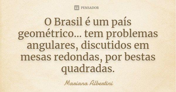 O Brasil é um país geométrico... tem problemas angulares, discutidos em mesas redondas, por bestas quadradas.... Frase de Mariana Albertini.