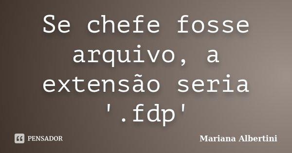 Se chefe fosse arquivo, a extensão seria '.fdp'... Frase de Mariana Albertini.