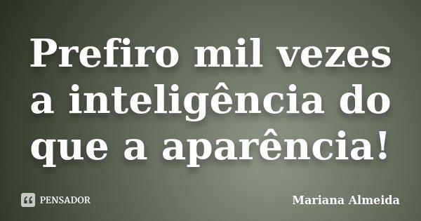 Prefiro mil vezes a inteligência do que a aparência!... Frase de Mariana Almeida.