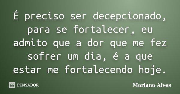 É preciso ser decepcionado, para se fortalecer, eu admito que a dor que me fez sofrer um dia, é a que estar me fortalecendo hoje.... Frase de Mariana Alves.
